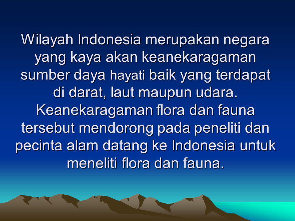Wilayah Indonesia merupakan negara yang kaya akan keanekaragaman sumber daya hayati baik yang terdapat di darat, laut maupun udara.