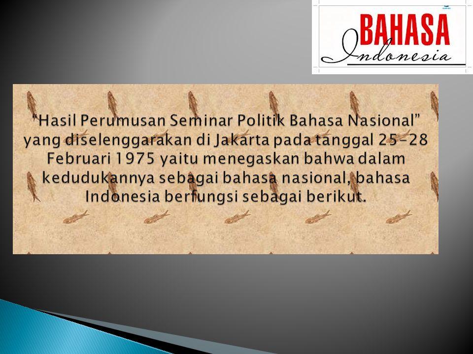 Hasil Perumusan Seminar Politik Bahasa Nasional yang diselenggarakan di Jakarta pada tanggal 25-28 Februari 1975 yaitu menegaskan bahwa dalam kedudukannya sebagai bahasa nasional, bahasa Indonesia berfungsi sebagai berikut.