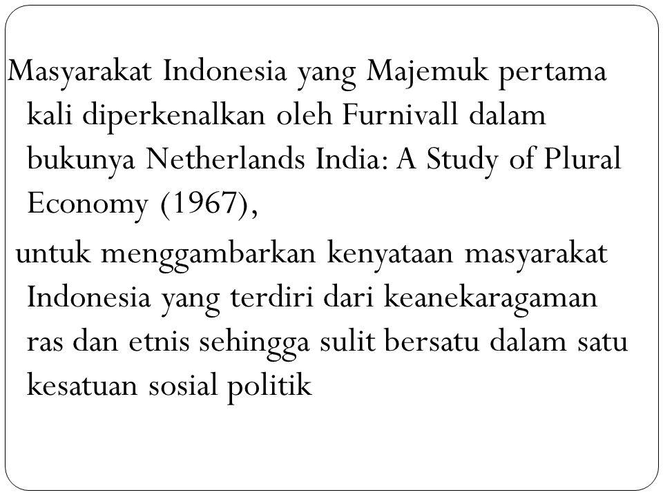 Masyarakat Indonesia yang Majemuk pertama kali diperkenalkan oleh Furnivall dalam bukunya Netherlands India: A Study of Plural Economy (1967), untuk menggambarkan kenyataan masyarakat Indonesia yang terdiri dari keanekaragaman ras dan etnis sehingga sulit bersatu dalam satu kesatuan sosial politik