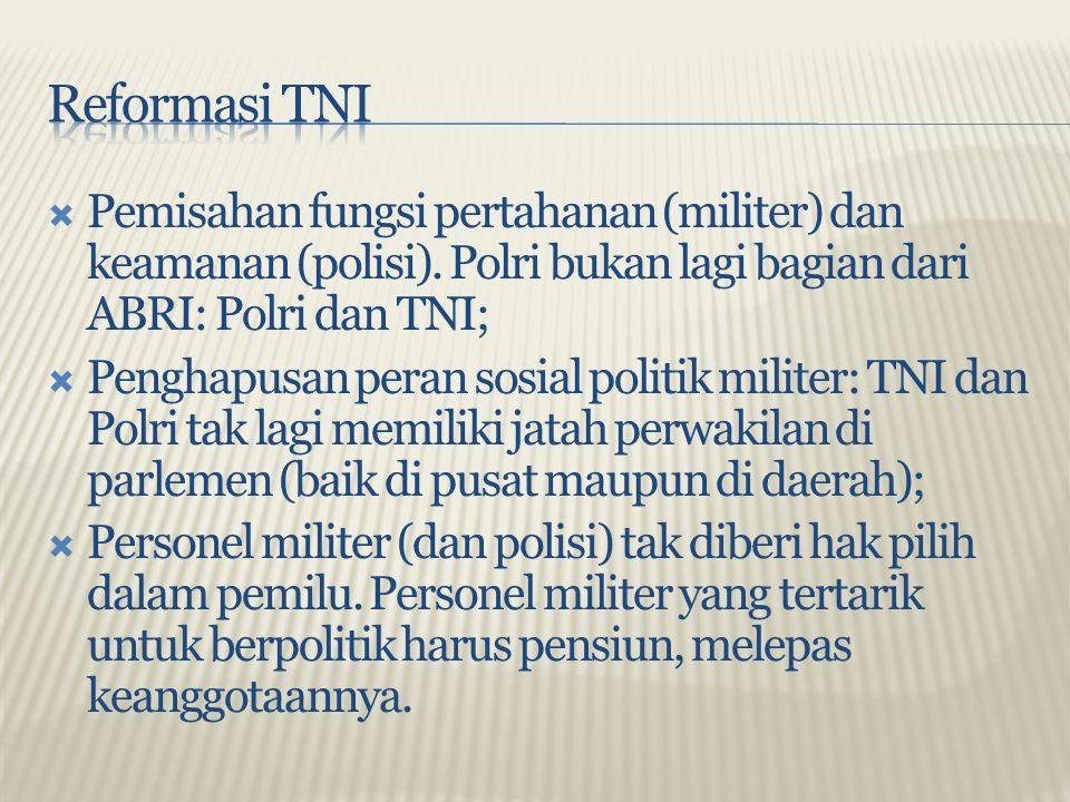 Reformasi TNI Pemisahan fungsi pertahanan (militer) dan keamanan (polisi). Polri bukan lagi bagian dari ABRI: Polri dan TNI;