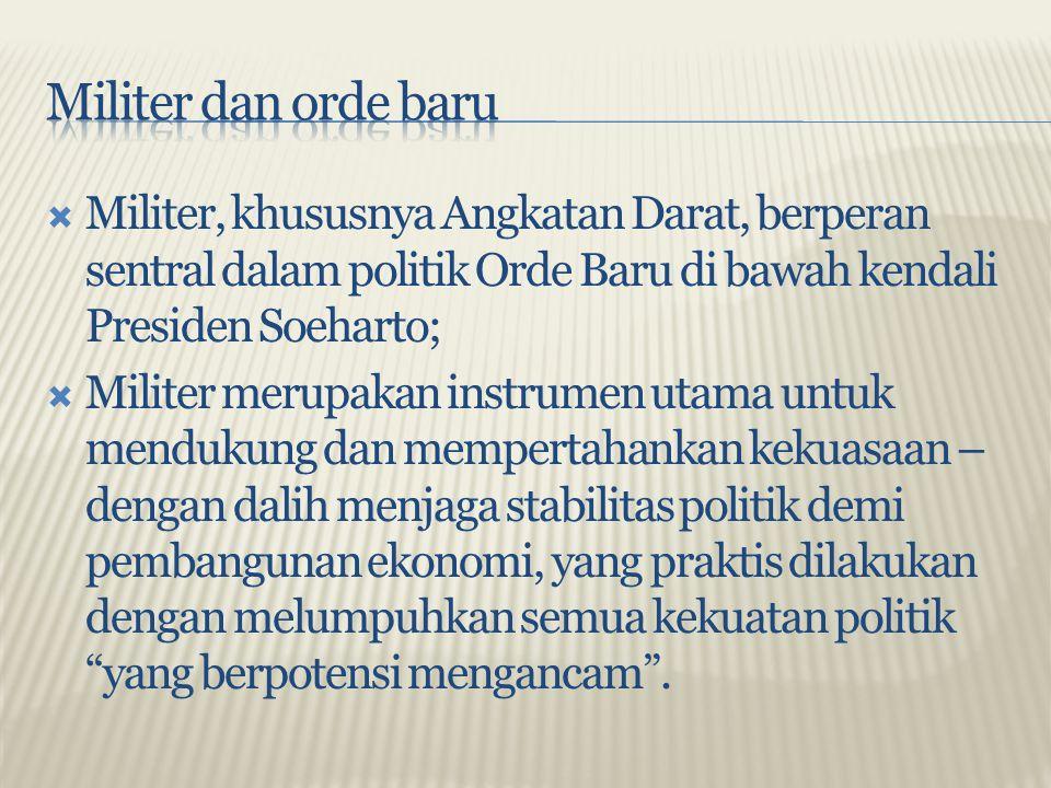 Militer dan orde baru Militer, khususnya Angkatan Darat, berperan sentral dalam politik Orde Baru di bawah kendali Presiden Soeharto;