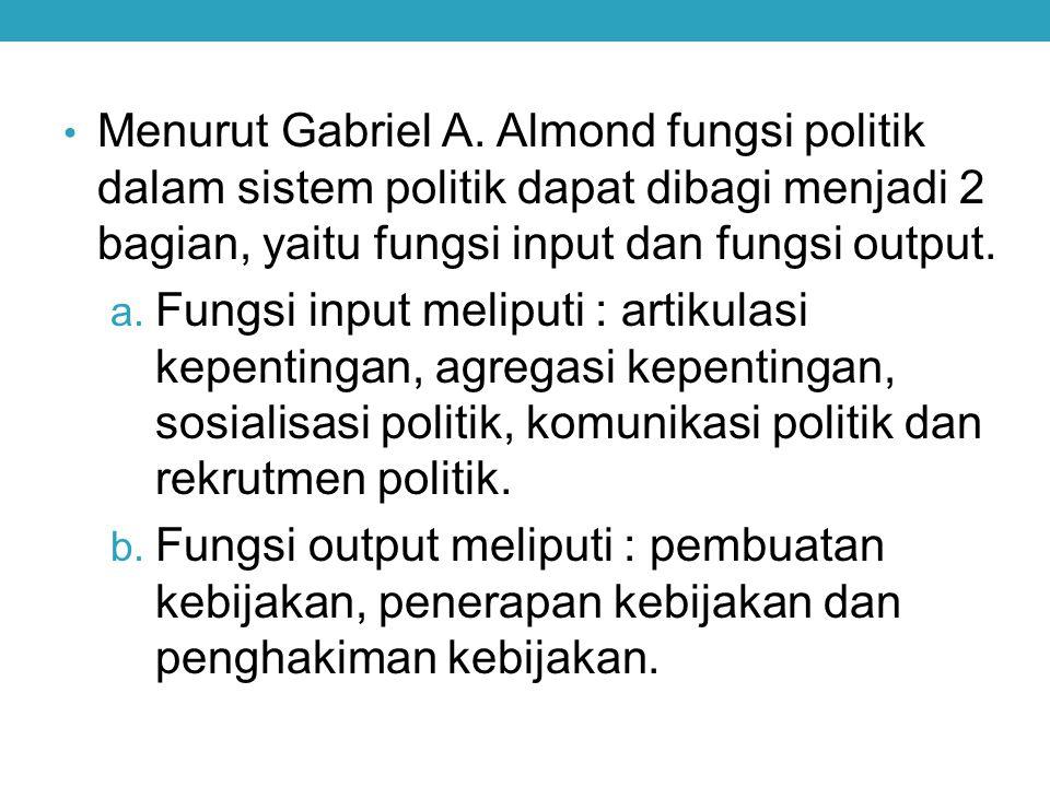 Menurut Gabriel A. Almond fungsi politik dalam sistem politik dapat dibagi menjadi 2 bagian, yaitu fungsi input dan fungsi output.