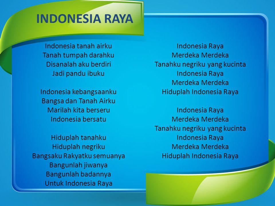 INDONESIA RAYA Hiduplah tanahku Hiduplah negriku Bangsaku Rakyatku semuanya Bangunlah jiwanya Bangunlah badannya Untuk Indonesia Raya.