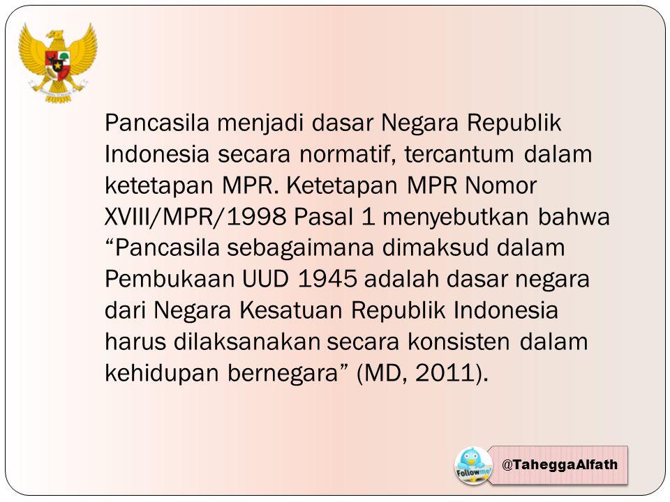 Pancasila menjadi dasar Negara Republik Indonesia secara normatif, tercantum dalam ketetapan MPR. Ketetapan MPR Nomor XVIII/MPR/1998 Pasal 1 menyebutkan bahwa Pancasila sebagaimana dimaksud dalam Pembukaan UUD 1945 adalah dasar negara dari Negara Kesatuan Republik Indonesia harus dilaksanakan secara konsisten dalam kehidupan bernegara (MD, 2011).