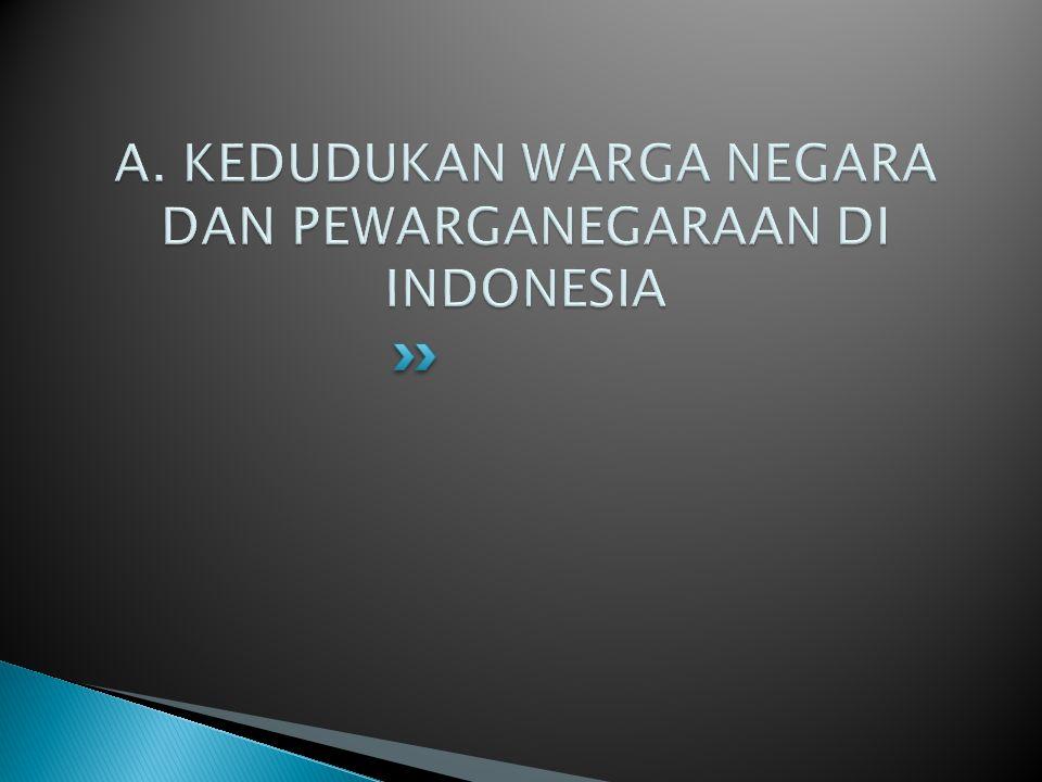 A. KEDUDUKAN WARGA NEGARA DAN PEWARGANEGARAAN DI INDONESIA