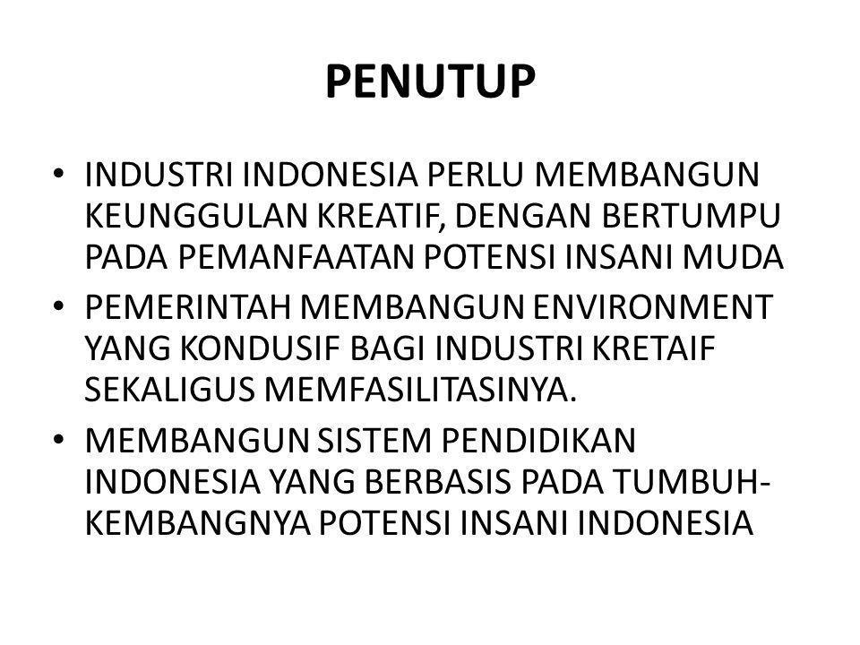 PENUTUP INDUSTRI INDONESIA PERLU MEMBANGUN KEUNGGULAN KREATIF, DENGAN BERTUMPU PADA PEMANFAATAN POTENSI INSANI MUDA.