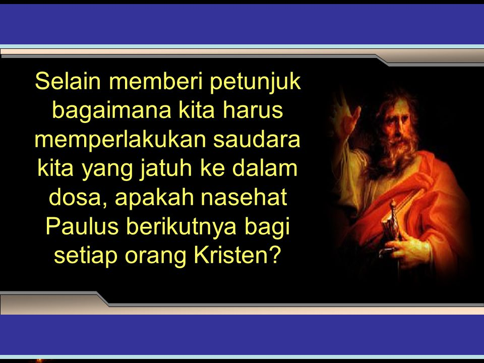 Selain memberi petunjuk bagaimana kita harus memperlakukan saudara kita yang jatuh ke dalam dosa, apakah nasehat Paulus berikutnya bagi setiap orang Kristen