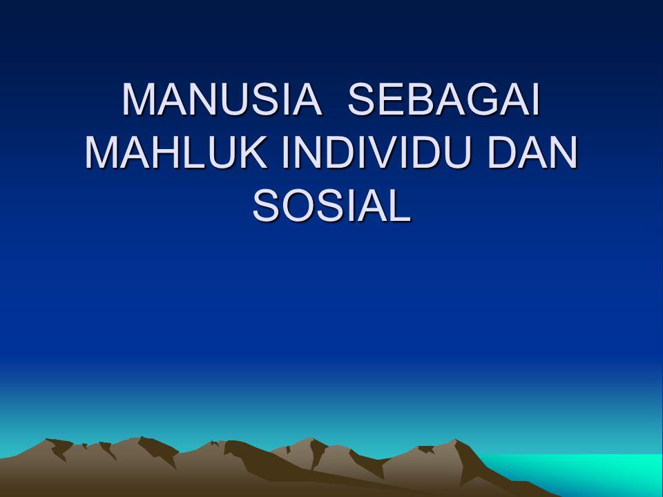 MANUSIA SEBAGAI MAHLUK INDIVIDU DAN SOSIAL