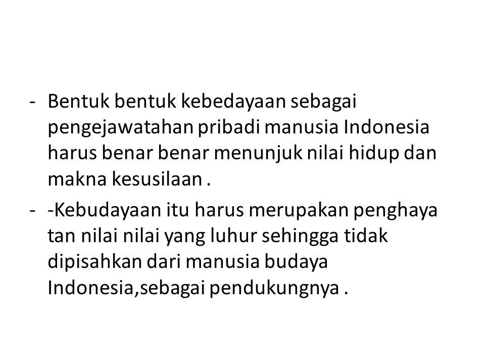 Bentuk bentuk kebedayaan sebagai pengejawatahan pribadi manusia Indonesia harus benar benar menunjuk nilai hidup dan makna kesusilaan .