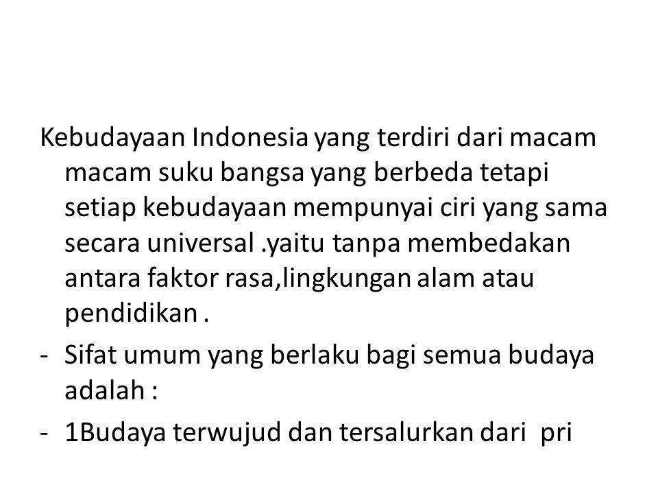 Kebudayaan Indonesia yang terdiri dari macam macam suku bangsa yang berbeda tetapi setiap kebudayaan mempunyai ciri yang sama secara universal .yaitu tanpa membedakan antara faktor rasa,lingkungan alam atau pendidikan .