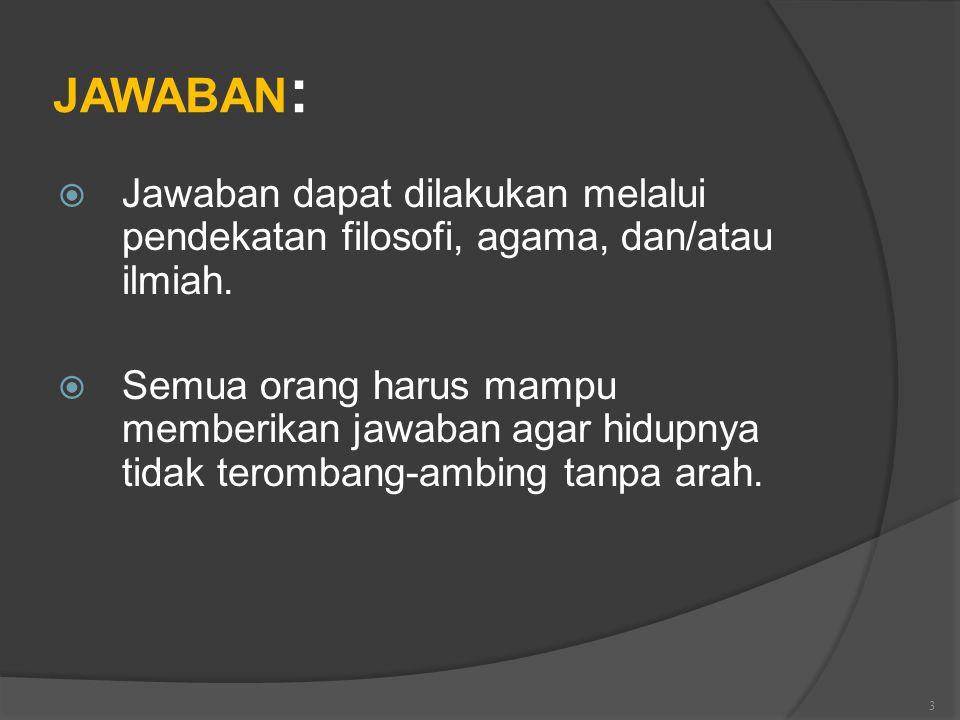 JAWABAN: Jawaban dapat dilakukan melalui pendekatan filosofi, agama, dan/atau ilmiah.