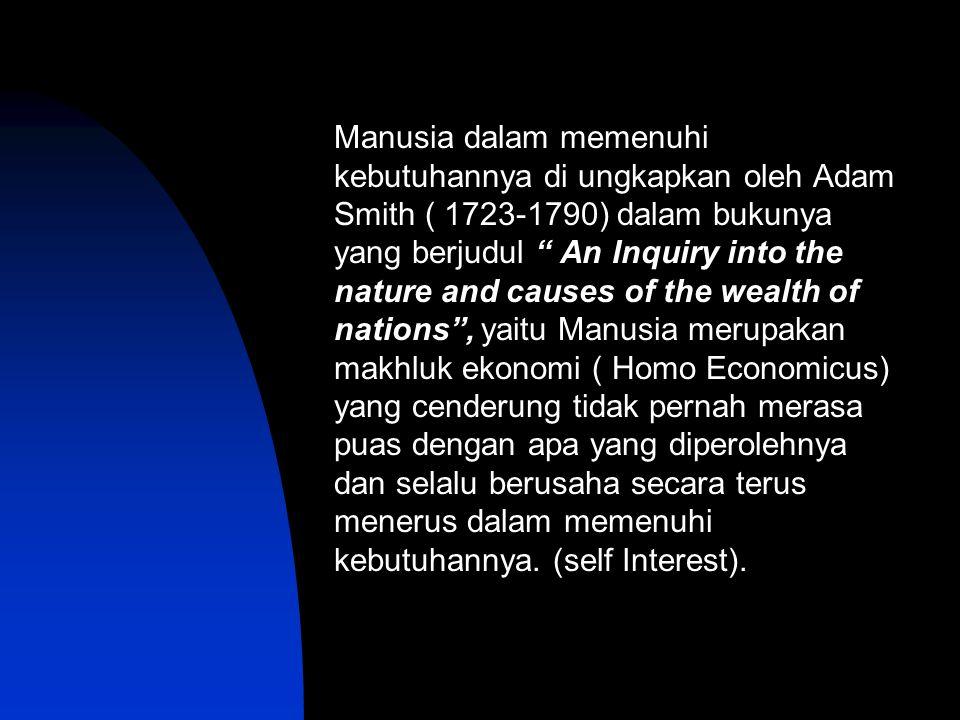 Manusia dalam memenuhi kebutuhannya di ungkapkan oleh Adam Smith ( 1723-1790) dalam bukunya yang berjudul An Inquiry into the nature and causes of the wealth of nations , yaitu Manusia merupakan makhluk ekonomi ( Homo Economicus) yang cenderung tidak pernah merasa puas dengan apa yang diperolehnya dan selalu berusaha secara terus menerus dalam memenuhi kebutuhannya.
