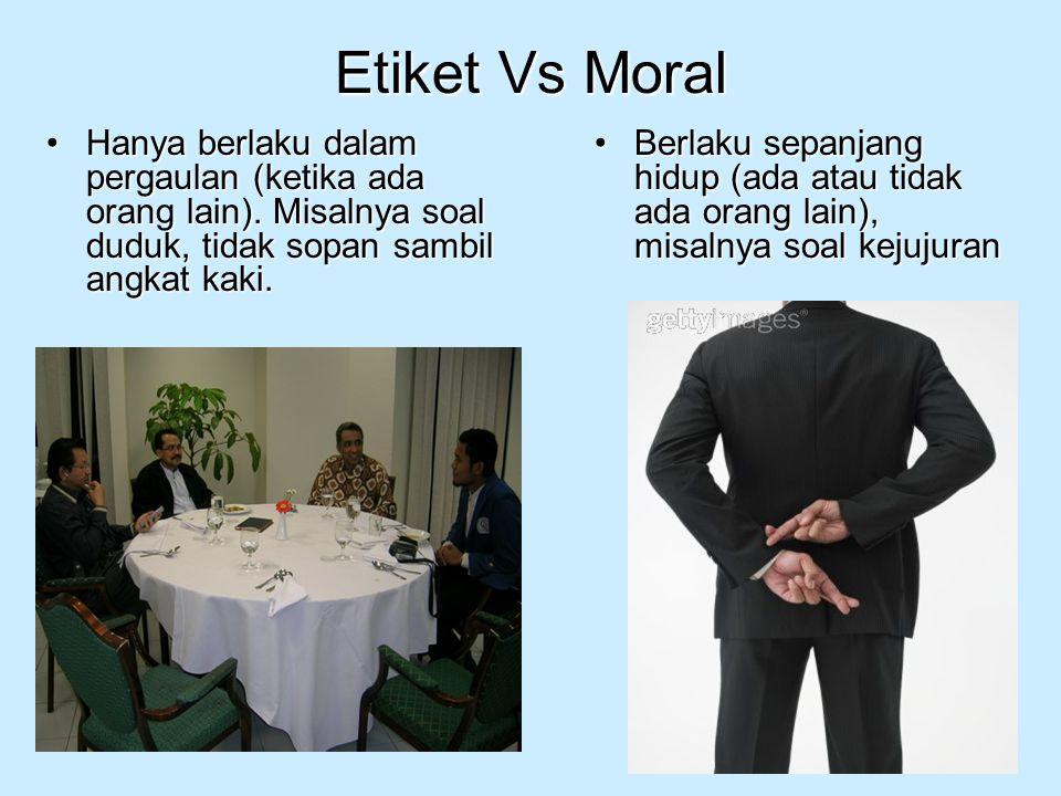 Etiket Vs Moral Hanya berlaku dalam pergaulan (ketika ada orang lain). Misalnya soal duduk, tidak sopan sambil angkat kaki.