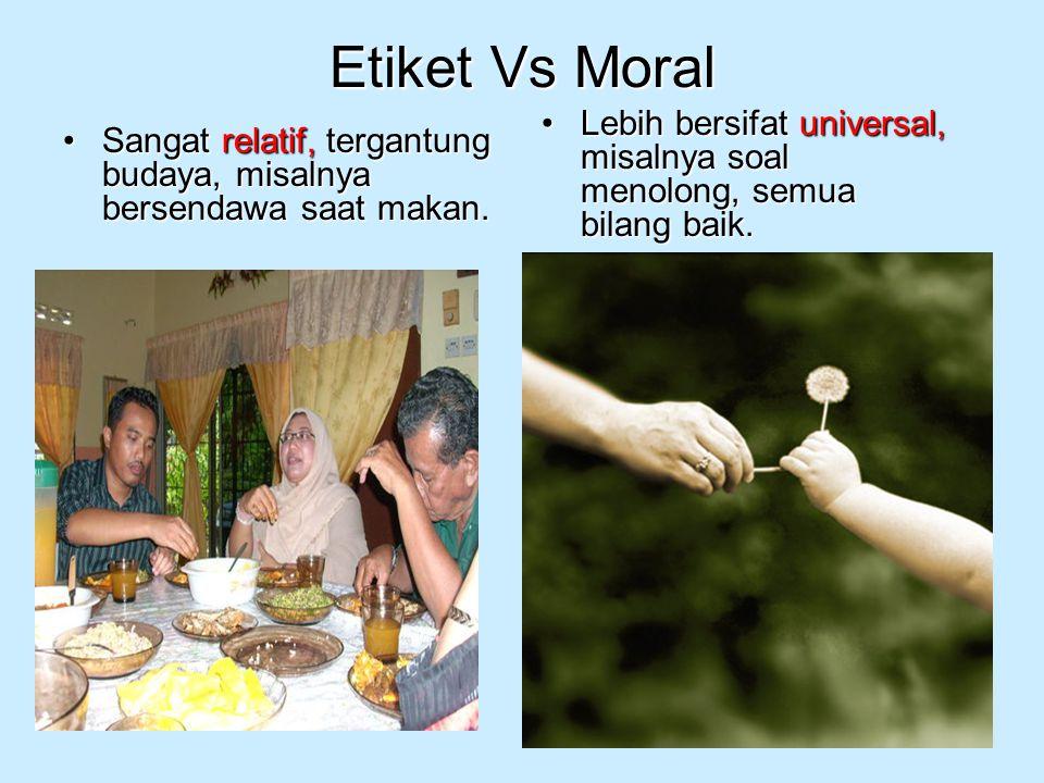 Etiket Vs Moral Lebih bersifat universal, misalnya soal menolong, semua bilang baik.