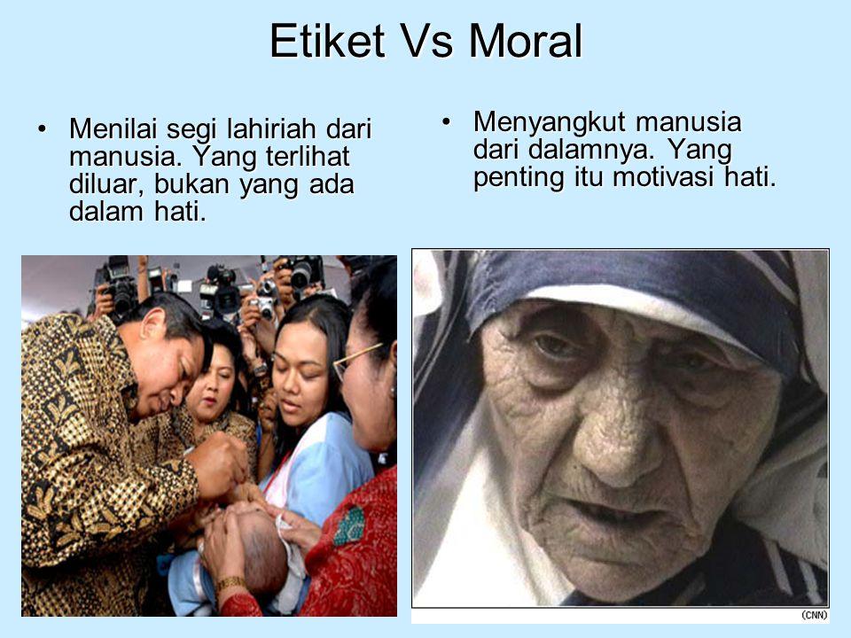 Etiket Vs Moral Menyangkut manusia dari dalamnya. Yang penting itu motivasi hati.