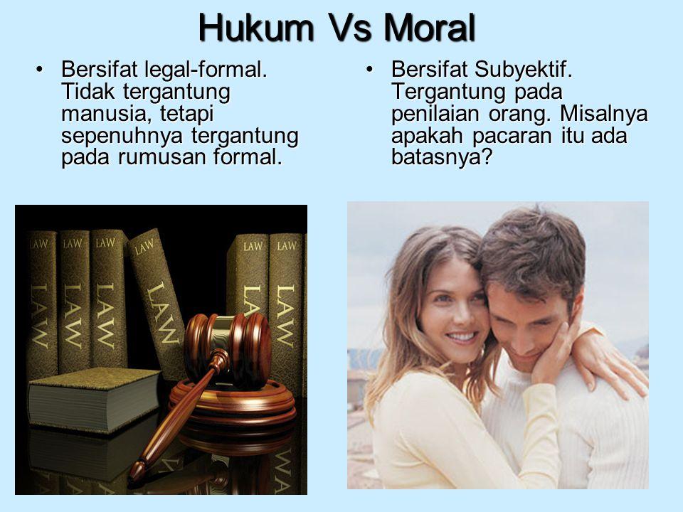 Hukum Vs Moral Bersifat legal-formal. Tidak tergantung manusia, tetapi sepenuhnya tergantung pada rumusan formal.