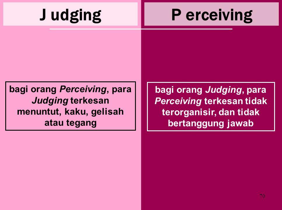 J udging P erceiving. bagi orang Perceiving, para Judging terkesan menuntut, kaku, gelisah atau tegang.