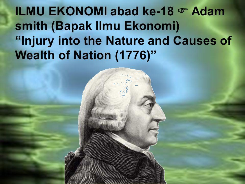 ILMU EKONOMI abad ke-18  Adam smith (Bapak Ilmu Ekonomi) Injury into the Nature and Causes of Wealth of Nation (1776)
