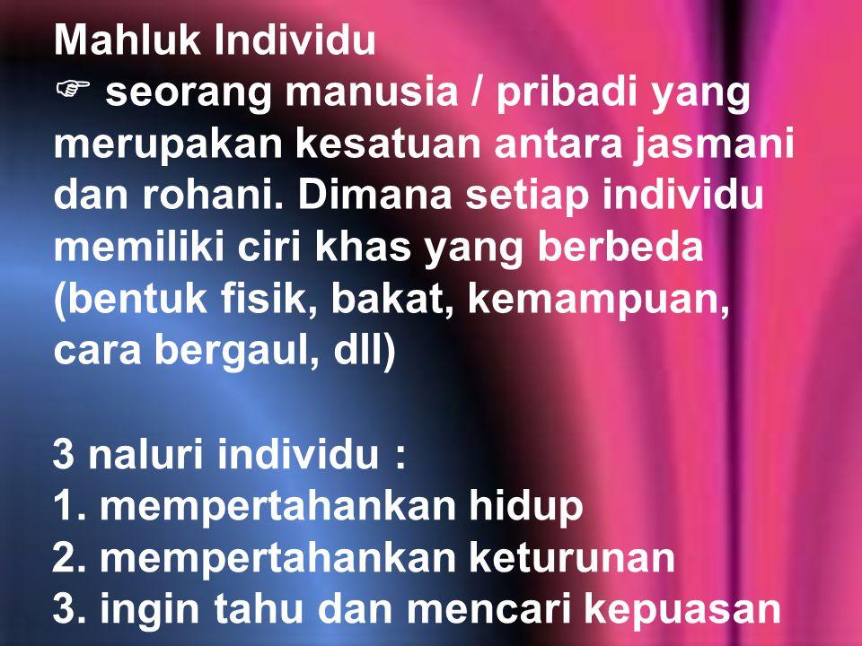 Mahluk Individu  seorang manusia / pribadi yang merupakan kesatuan antara jasmani dan rohani. Dimana setiap individu memiliki ciri khas yang berbeda (bentuk fisik, bakat, kemampuan, cara bergaul, dll)