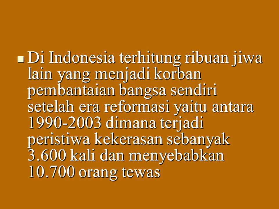 Di Indonesia terhitung ribuan jiwa lain yang menjadi korban pembantaian bangsa sendiri setelah era reformasi yaitu antara 1990-2003 dimana terjadi peristiwa kekerasan sebanyak 3.600 kali dan menyebabkan 10.700 orang tewas