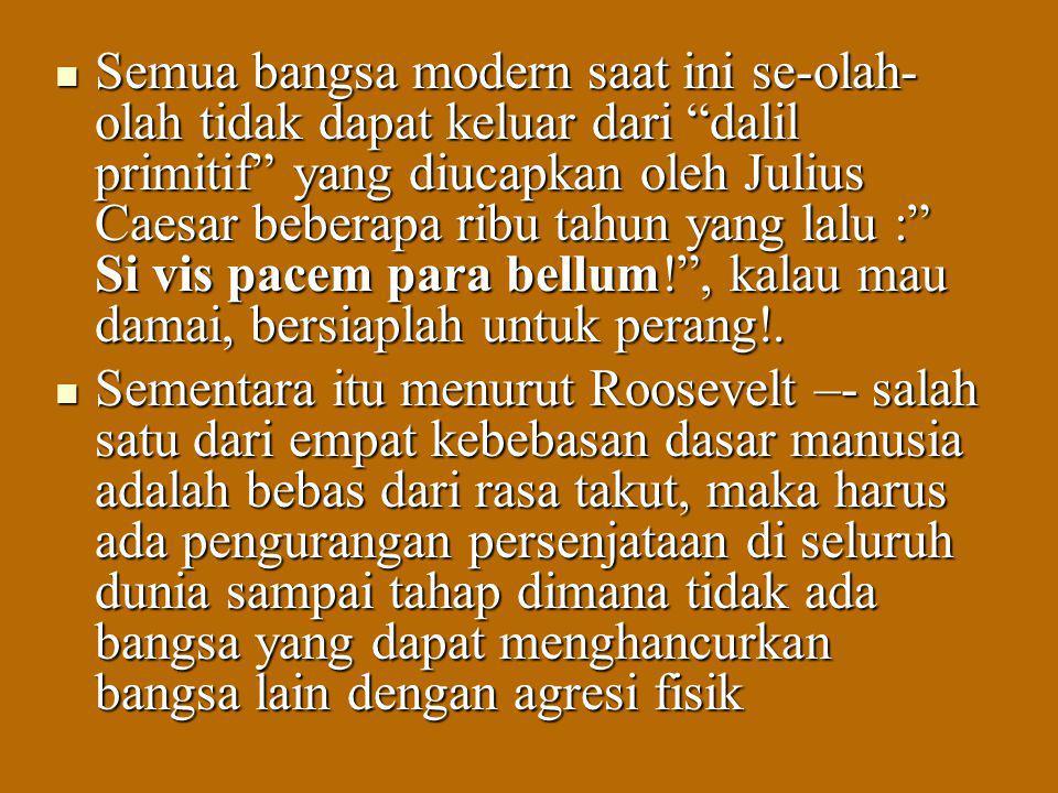 Semua bangsa modern saat ini se-olah-olah tidak dapat keluar dari dalil primitif yang diucapkan oleh Julius Caesar beberapa ribu tahun yang lalu : Si vis pacem para bellum! , kalau mau damai, bersiaplah untuk perang!.