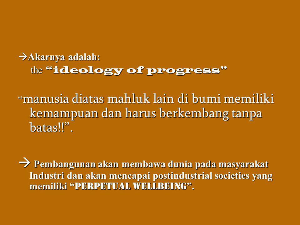 Akarnya adalah: the ideology of progress manusia diatas mahluk lain di bumi memiliki kemampuan dan harus berkembang tanpa batas!! .