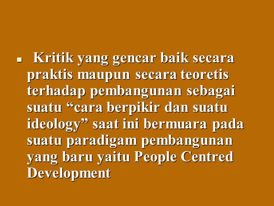 Kritik yang gencar baik secara praktis maupun secara teoretis terhadap pembangunan sebagai suatu cara berpikir dan suatu ideology saat ini bermuara pada suatu paradigam pembangunan yang baru yaitu People Centred Development