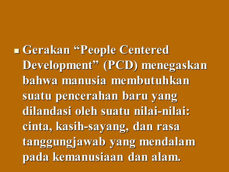Gerakan People Centered Development (PCD) menegaskan bahwa manusia membutuhkan suatu pencerahan baru yang dilandasi oleh suatu nilai-nilai: cinta, kasih-sayang, dan rasa tanggungjawab yang mendalam pada kemanusiaan dan alam.