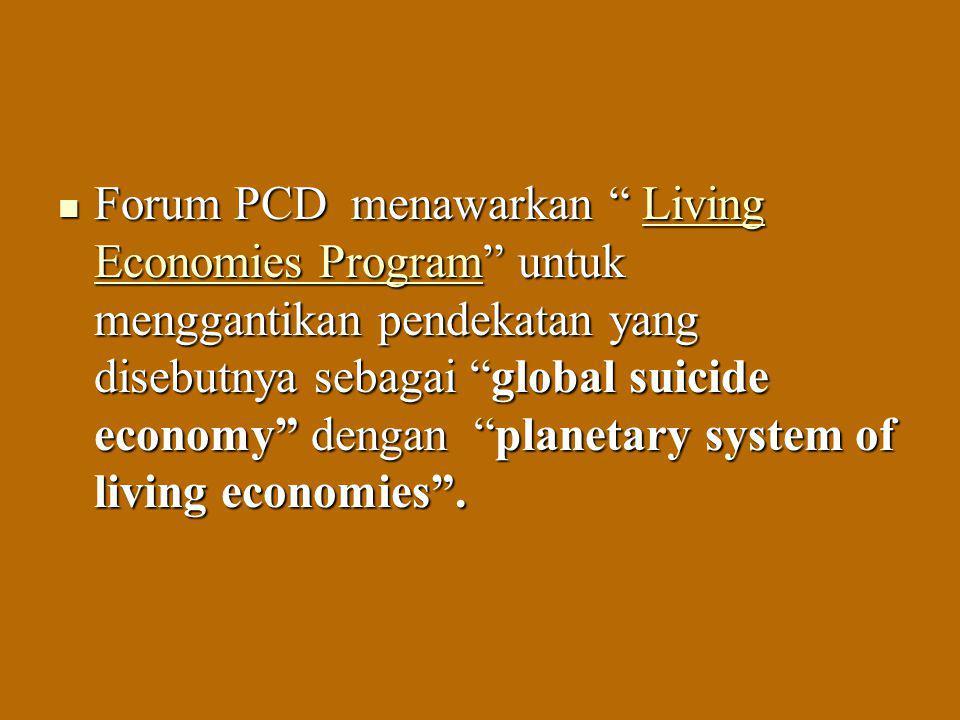 Forum PCD menawarkan Living Economies Program untuk menggantikan pendekatan yang disebutnya sebagai global suicide economy dengan planetary system of living economies .