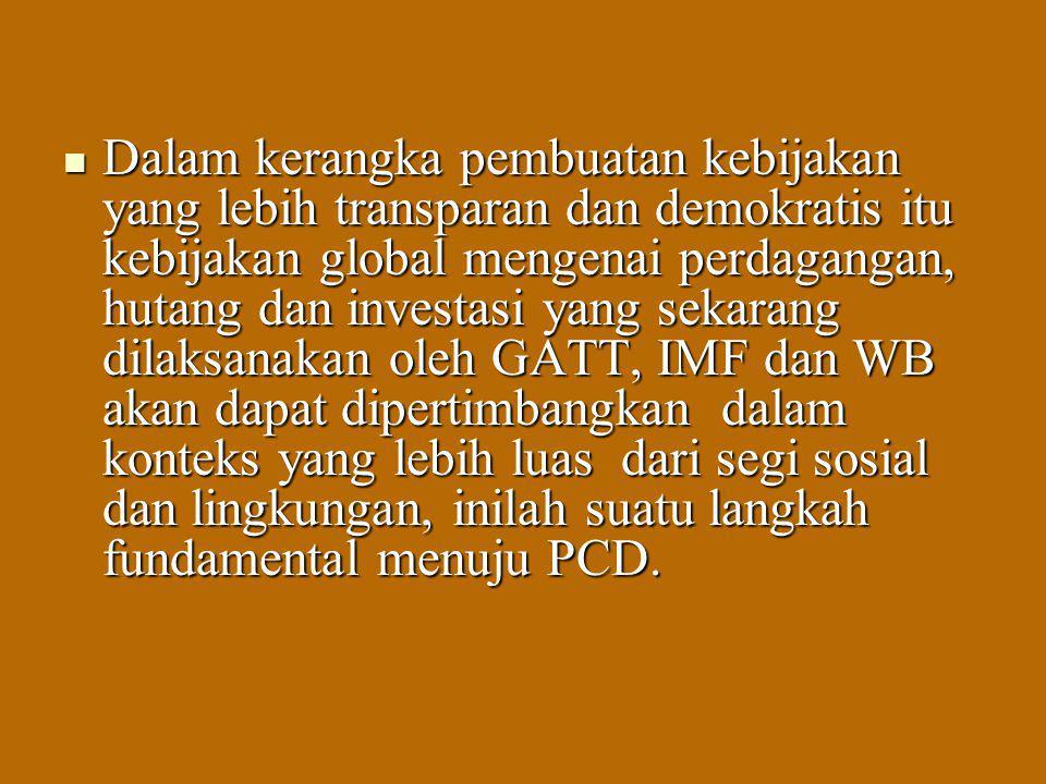 Dalam kerangka pembuatan kebijakan yang lebih transparan dan demokratis itu kebijakan global mengenai perdagangan, hutang dan investasi yang sekarang dilaksanakan oleh GATT, IMF dan WB akan dapat dipertimbangkan dalam konteks yang lebih luas dari segi sosial dan lingkungan, inilah suatu langkah fundamental menuju PCD.
