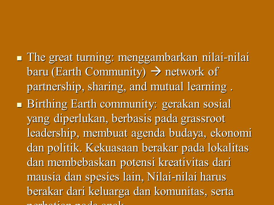 The great turning: menggambarkan nilai-nilai baru (Earth Community)  network of partnership, sharing, and mutual learning .