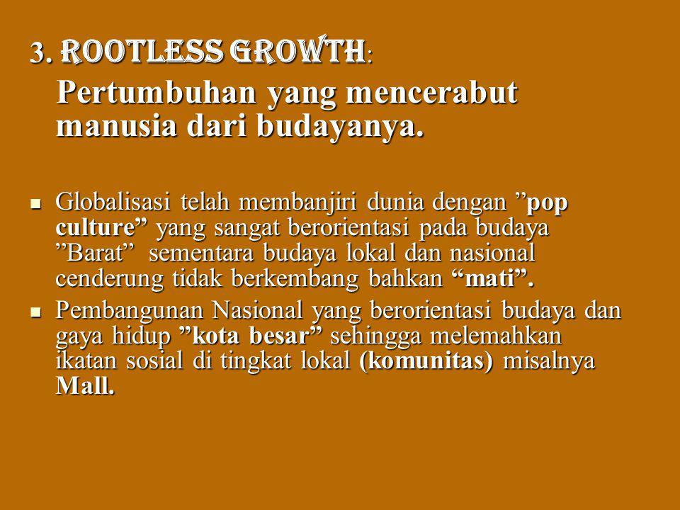 3. Rootless growth: Pertumbuhan yang mencerabut manusia dari budayanya.