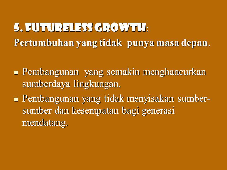 5. Futureless growth: Pertumbuhan yang tidak punya masa depan.