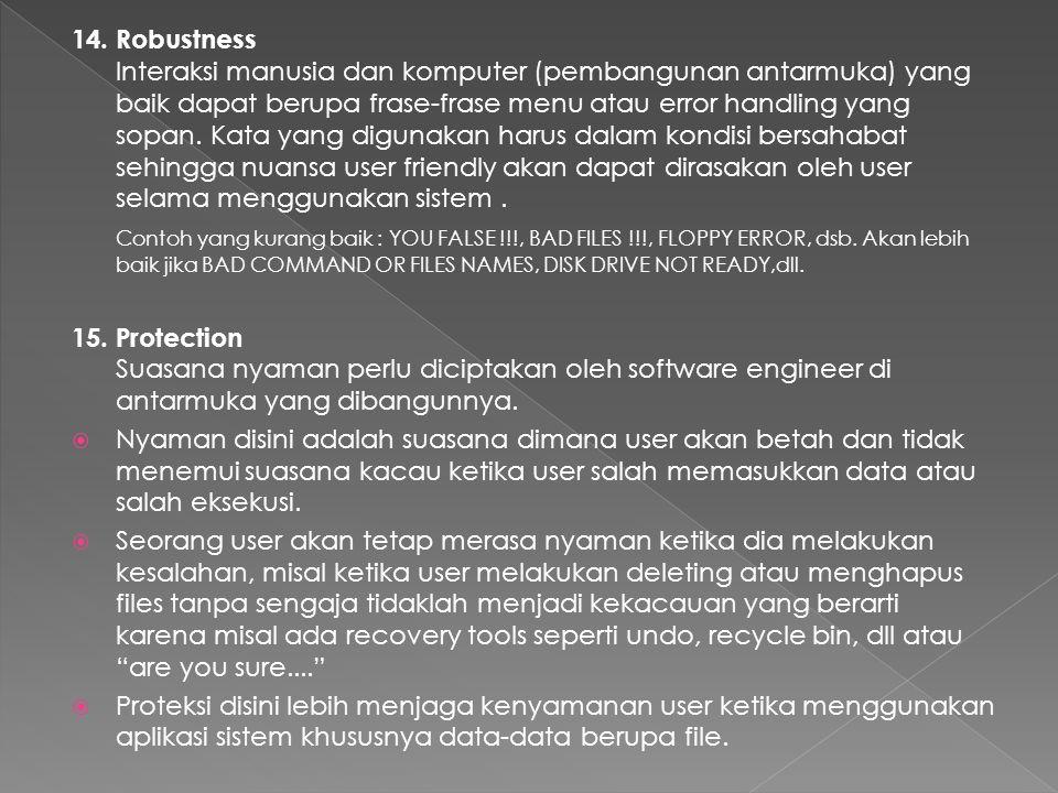 14. Robustness Interaksi manusia dan komputer (pembangunan antarmuka) yang baik dapat berupa frase-frase menu atau error handling yang sopan. Kata yang digunakan harus dalam kondisi bersahabat sehingga nuansa user friendly akan dapat dirasakan oleh user selama menggunakan sistem .