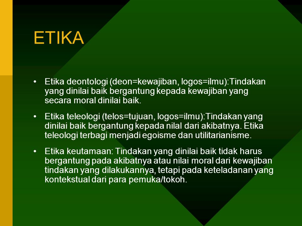 ETIKA Etika deontologi (deon=kewajiban, logos=ilmu):Tindakan yang dinilai baik bergantung kepada kewajiban yang secara moral dinilai baik.