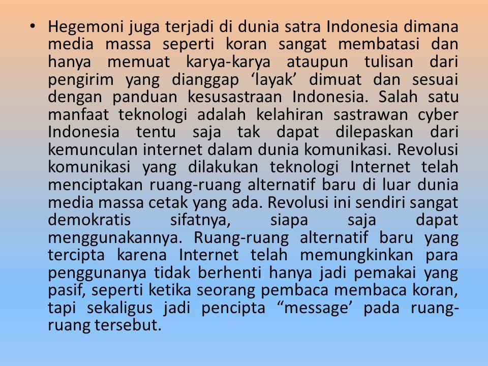Hegemoni juga terjadi di dunia satra Indonesia dimana media massa seperti koran sangat membatasi dan hanya memuat karya-karya ataupun tulisan dari pengirim yang dianggap 'layak' dimuat dan sesuai dengan panduan kesusastraan Indonesia.