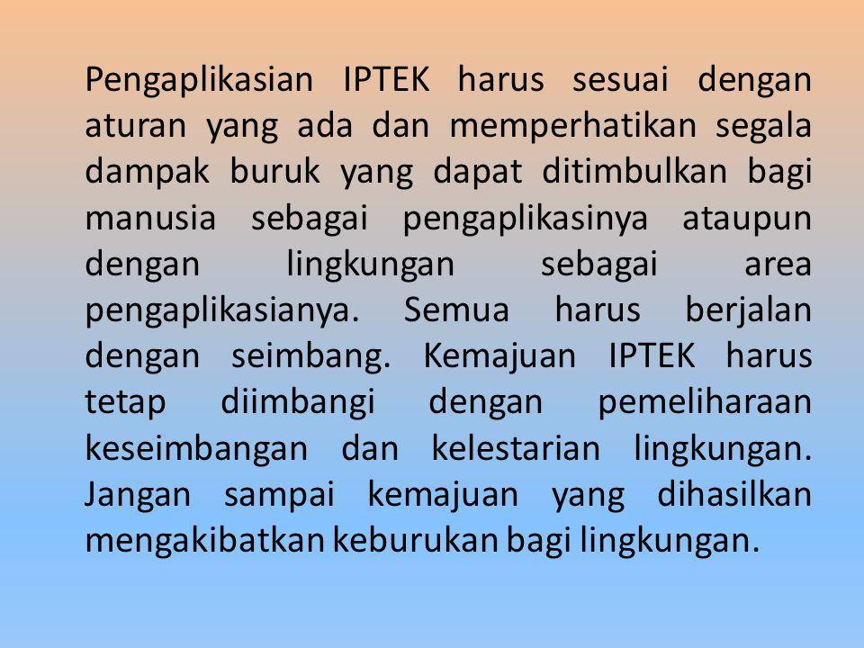 Pengaplikasian IPTEK harus sesuai dengan aturan yang ada dan memperhatikan segala dampak buruk yang dapat ditimbulkan bagi manusia sebagai pengaplikasinya ataupun dengan lingkungan sebagai area pengaplikasianya.
