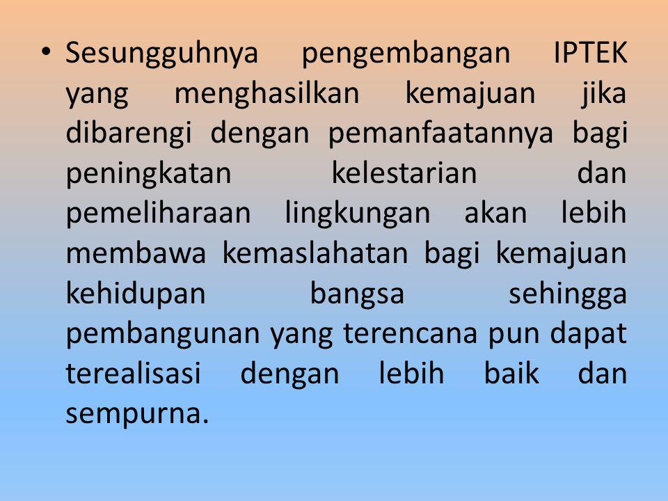 Sesungguhnya pengembangan IPTEK yang menghasilkan kemajuan jika dibarengi dengan pemanfaatannya bagi peningkatan kelestarian dan pemeliharaan lingkungan akan lebih membawa kemaslahatan bagi kemajuan kehidupan bangsa sehingga pembangunan yang terencana pun dapat terealisasi dengan lebih baik dan sempurna.