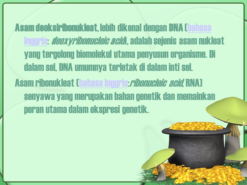 Asam deoksiribonukleat, lebih dikenal dengan DNA (bahasa Inggris: deoxyribonucleic acid), adalah sejenis asam nukleat yang tergolong biomolekul utama penyusun organisme.