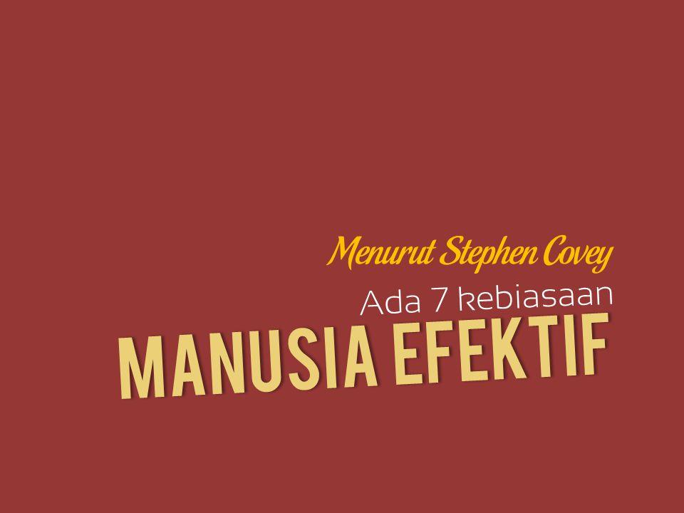 Menurut Stephen Covey Ada 7 kebiasaan MANUSIA EFEKTIF