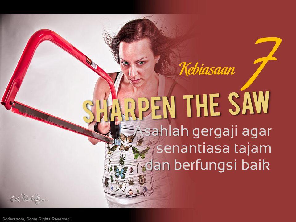 7 Sharpen The Saw Kebiasaan Asahlah gergaji agar senantiasa tajam