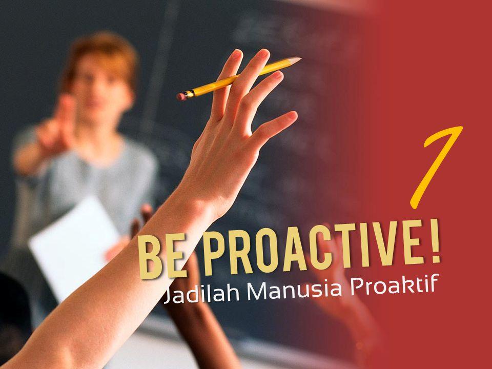 1 Be Proactive ! Jadilah Manusia Proaktif