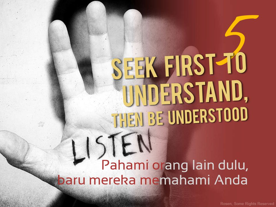 5 Seek first to understand, Then be understood Pahami orang lain dulu,