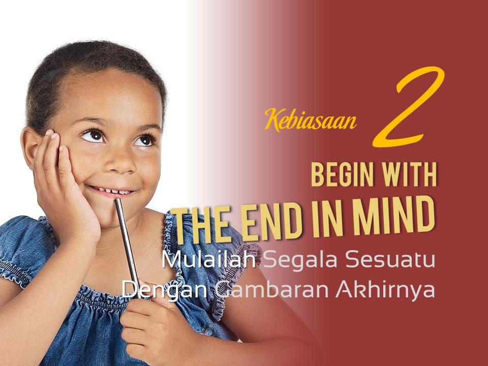 2 The End In Mind Kebiasaan Begin With Mulailah Segala Sesuatu