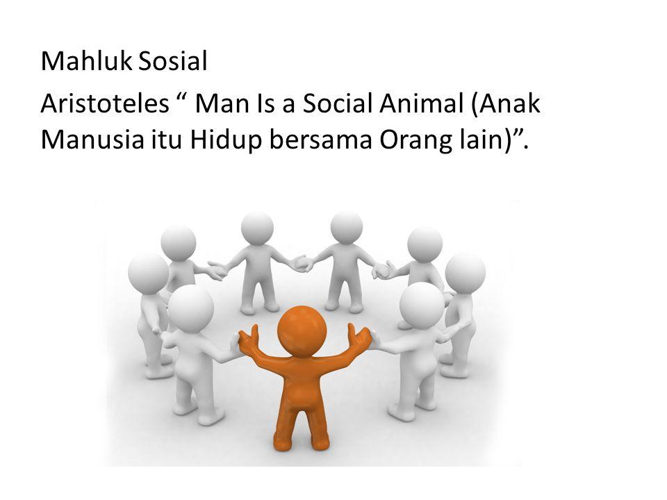 Mahluk Sosial Aristoteles Man Is a Social Animal (Anak Manusia itu Hidup bersama Orang lain) .