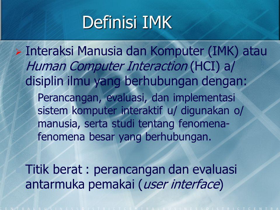 Definisi IMK Interaksi Manusia dan Komputer (IMK) atau Human Computer Interaction (HCI) a/ disiplin ilmu yang berhubungan dengan: