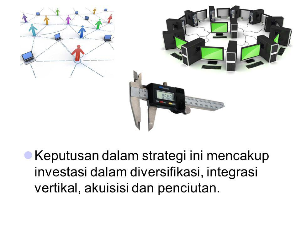 Keputusan dalam strategi ini mencakup investasi dalam diversifikasi, integrasi vertikal, akuisisi dan penciutan.