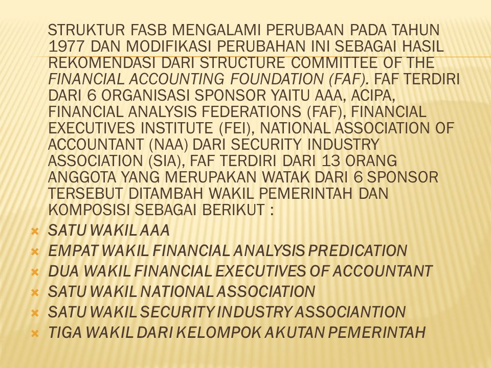 Struktur FASB mengalami perubaan pada tahun 1977 dan modifikasi perubahan ini sebagai hasil rekomendasi dari Structure Committee of the Financial Accounting Foundation (FAF). FAF terdiri dari 6 organisasi sponsor yaitu AAA, ACIPA, Financial Analysis Federations (FAF), Financial Executives Institute (FEI), National Association of Accountant (NAA) dari security industry Association (SIA), FAF terdiri dari 13 orang anggota yang merupakan watak dari 6 sponsor tersebut ditambah wakil pemerintah dan komposisi sebagai berikut :