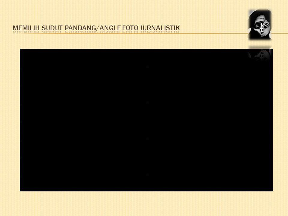 MEMILIH SUDUT PANDANG/ANGLE FOTO JURNALISTIK