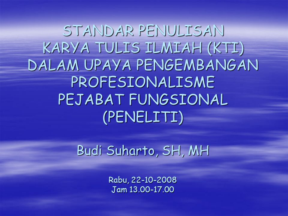 STANDAR PENULISAN KARYA TULIS ILMIAH (KTI) DALAM UPAYA PENGEMBANGAN PROFESIONALISME PEJABAT FUNGSIONAL (PENELITI) Budi Suharto, SH, MH Rabu, 22-10-2008 Jam 13.00-17.00